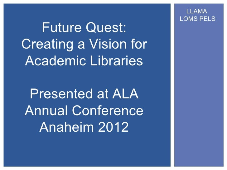 LLAMA                        LOMS PELS   Future Quest:Creating a Vision forAcademic Libraries Presented at ALAAnnual Confe...