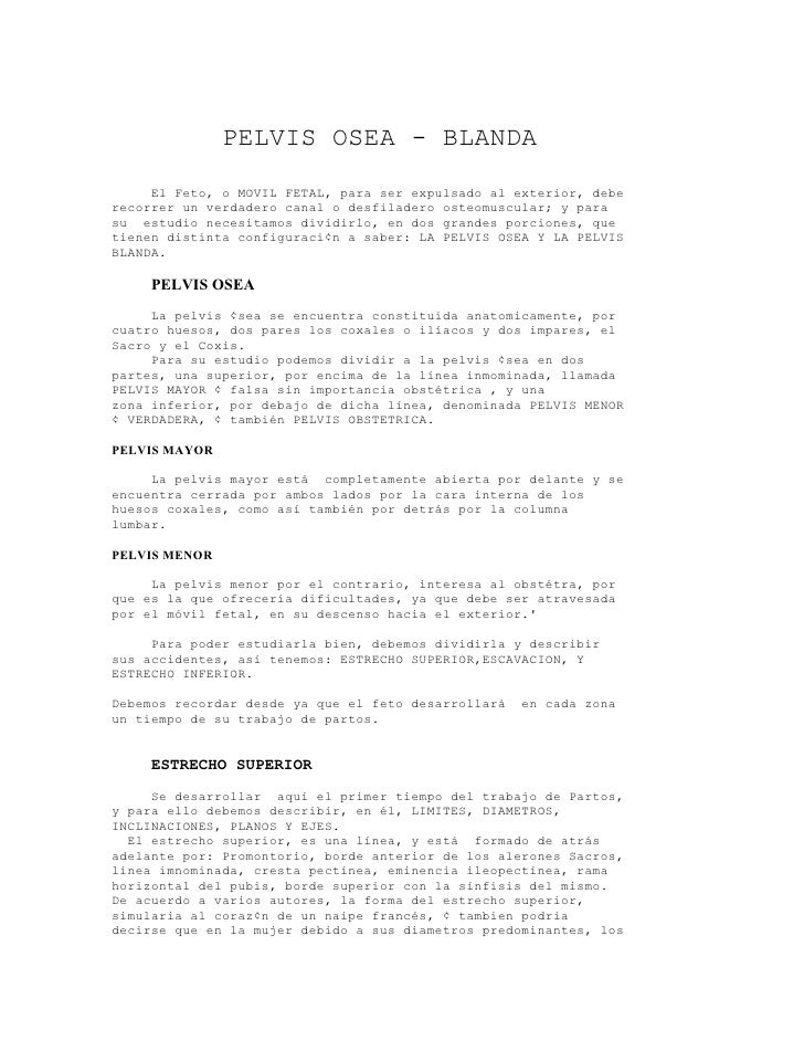 PELVIS OSEA - BLANDA      El Feto, o MOVIL FETAL, para ser expulsado al exterior, debe recorrer un verdadero canal o desfi...