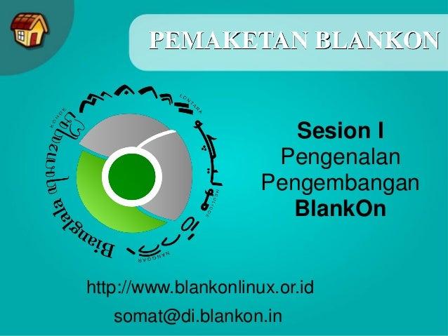 PEMAKETAN BLANKON http://www.blankonlinux.or.id somat@di.blankon.in Sesion I Pengenalan Pengembangan BlankOn