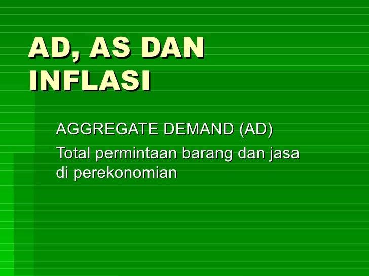 AD, AS DAN INFLASI AGGREGATE DEMAND (AD) Total permintaan barang dan jasa di perekonomian
