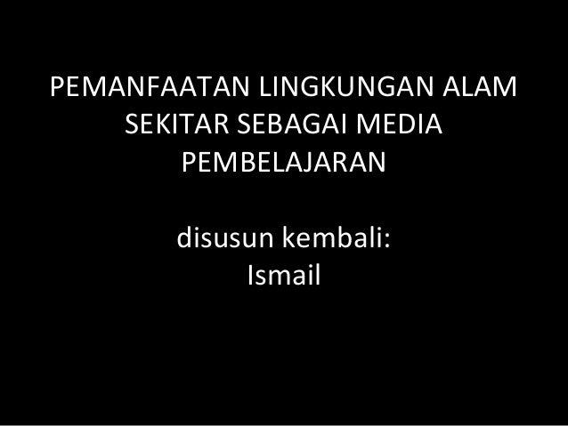 PEMANFAATAN LINGKUNGAN ALAMSEKITAR SEBAGAI MEDIAPEMBELAJARANdisusun kembali:Ismail