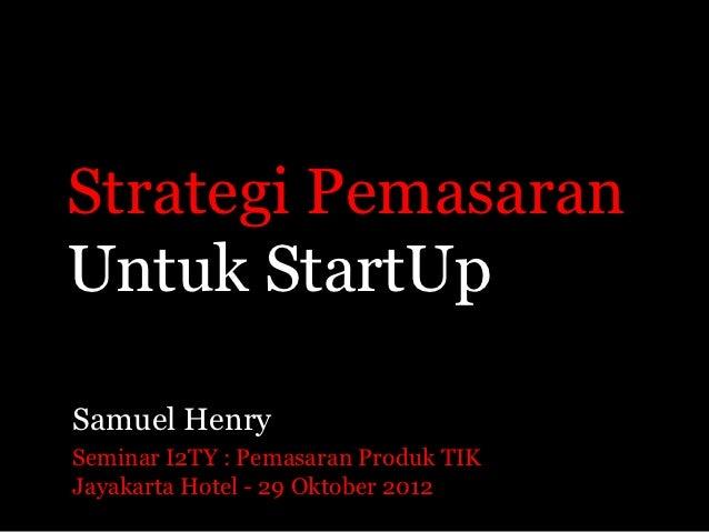 Strategi PemasaranUntuk StartUpSamuel HenrySeminar I2TY : Pemasaran Produk TIKJayakarta Hotel - 29 Oktober 2012