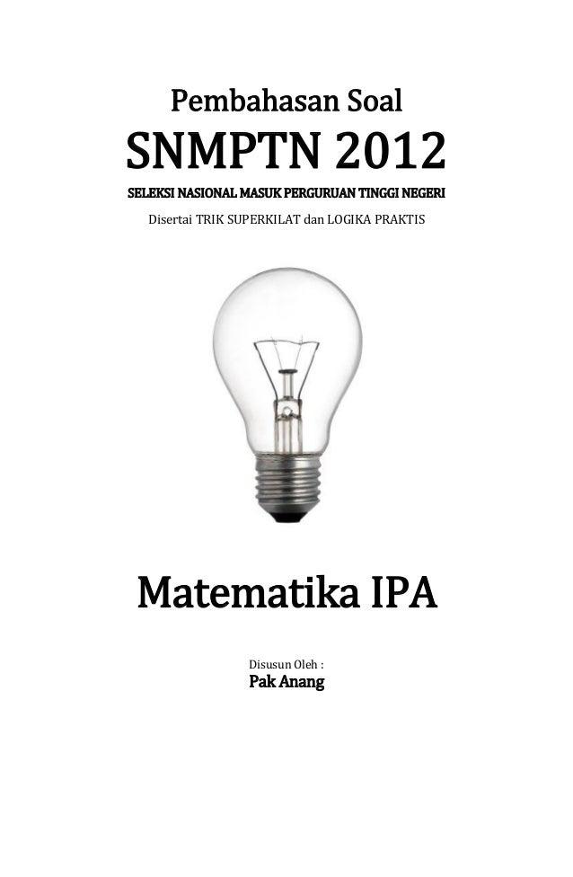 Pembahasan Soal SNMPTN 2012 SELEKSI NASIONAL MASUK PERGURUAN TINGGI NEGERI Disertai TRIK SUPERKILAT dan LOGIKA PRAKTIS Mat...