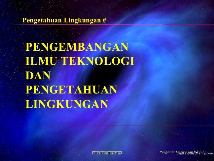 PENGEMBANGAN ILMU TEKNOLOGI DAN PENGETAHUAN LINGKUNGAN Pengetahuan Lingkungan # Pengantar Lingkungan #@2011