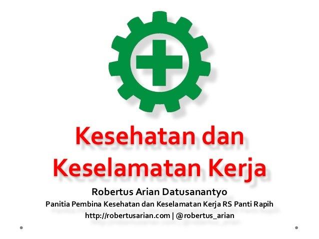 Kesehatan  dan   Keselamatan  Kerja   Robertus  Arian  Datusanantyo   Panitia  Pembina  Kesehatan  dan...