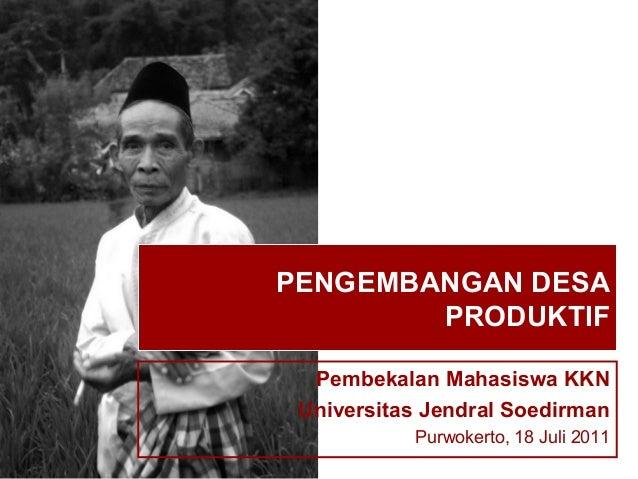 PENGEMBANGAN DESA        PRODUKTIF  Pembekalan Mahasiswa KKN Universitas Jendral Soedirman           Purwokerto, 18 Juli 2...