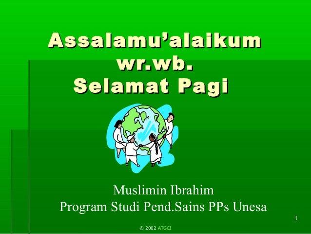 Muslimin Ibrahim Program Studi Pend.Sains PPs Unesa 11 Assalamu'alaikumAssalamu'alaikum wr.wb.wr.wb. Selamat PagiSelamat P...