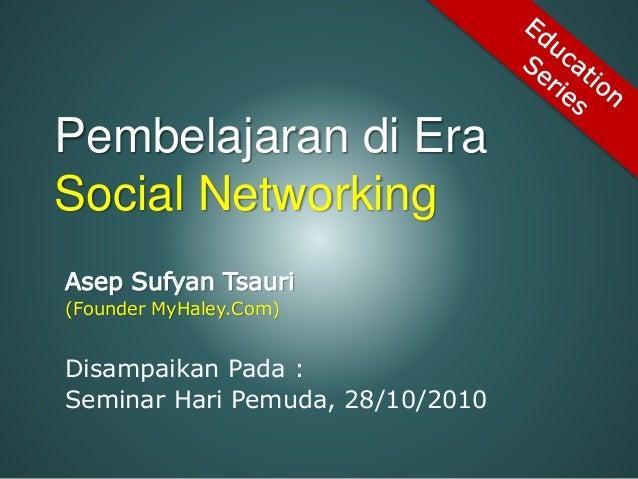 Pembelajaran di Era Social Networking Asep Sufyan Tsauri (Founder MyHaley.Com) Disampaikan Pada : Seminar Hari Pemuda, 28/...