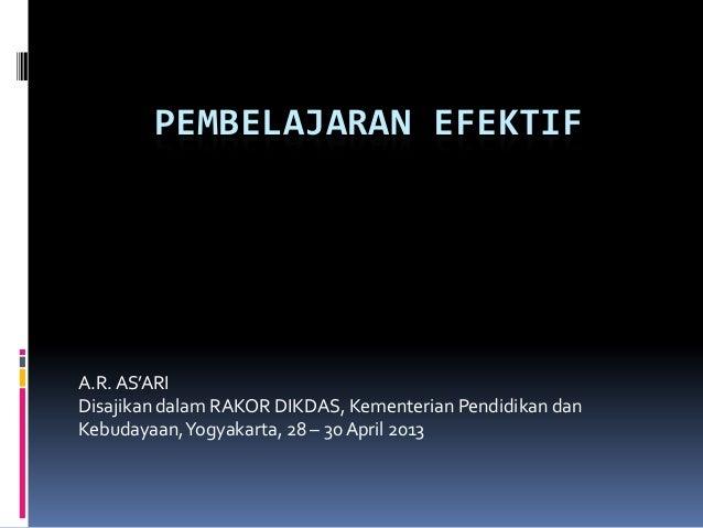 PEMBELAJARAN EFEKTIFA.R.AS'ARIDisajikan dalam RAKOR DIKDAS, Kementerian Pendidikan danKebudayaan,Yogyakarta, 28 – 30 April...