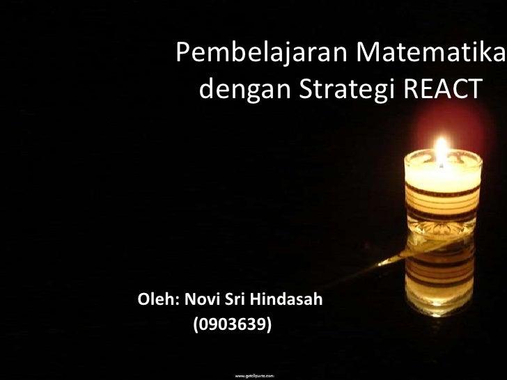 Pembelajaran Matematika      dengan Strategi REACTOleh: Novi Sri Hindasah       (0903639)