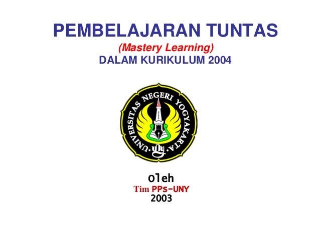 PEMBELAJARAN TUNTAS (Mastery Learning) DALAM KURIKULUM 2004  Oleh Tim PPs-UNY 2003