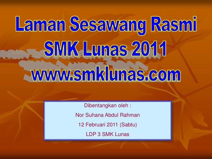 Laman Sesawang Rasmi<br />SMK Lunas 2011<br />www.smklunas.com<br />Dibentangkanoleh :<br />Nor Suhana Abdul Rahman<br />1...