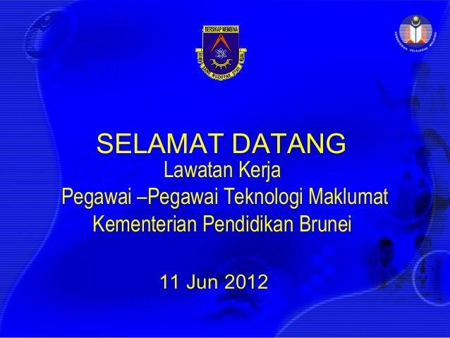 SELAMAT DATANG          Lawatan KerjaPegawai –Pegawai Teknologi Maklumat   Kementerian Pendidikan Brunei          11 Jun 2...