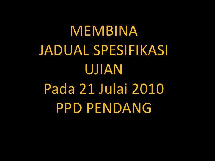 MEMBINA JADUAL SPESIFIKASI        UJIAN  Pada 21 Julai 2010    PPD PENDANG