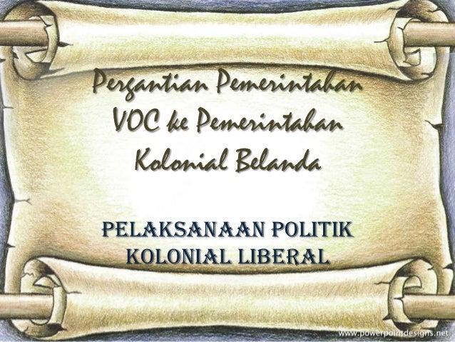 Pergantian Pemerintahan VOC ke Pemerintahan Kolonial Belanda Pelaksanaan Politik Kolonial Liberal