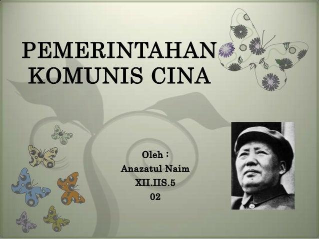 PEMERINTAHAN KOMUNIS CINA  Oleh : Anazatul Naim XII.IIS.5  02