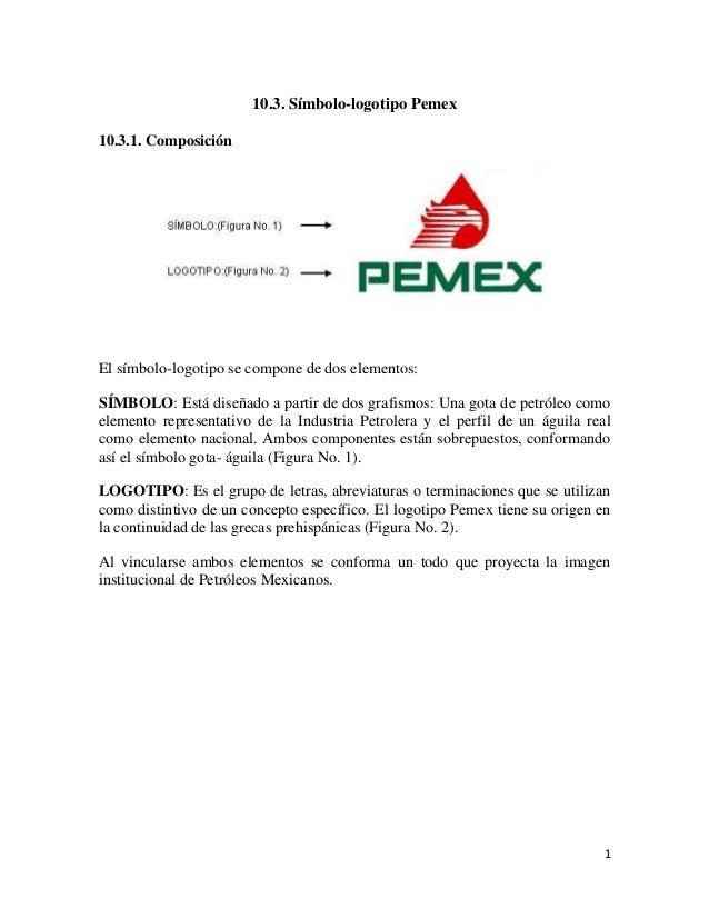 10.3. Símbolo-logotipo Pemex 10.3.1. Composición  El símbolo-logotipo se compone de dos elementos: SÍMBOLO: Está diseñado ...