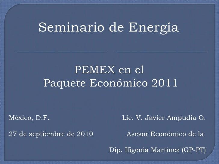 Seminario de Energía PEMEX en el  Paquete Económico 2011 Lic. V. Javier Ampudia O. Asesor Económico de la  Dip. Ifigenia M...