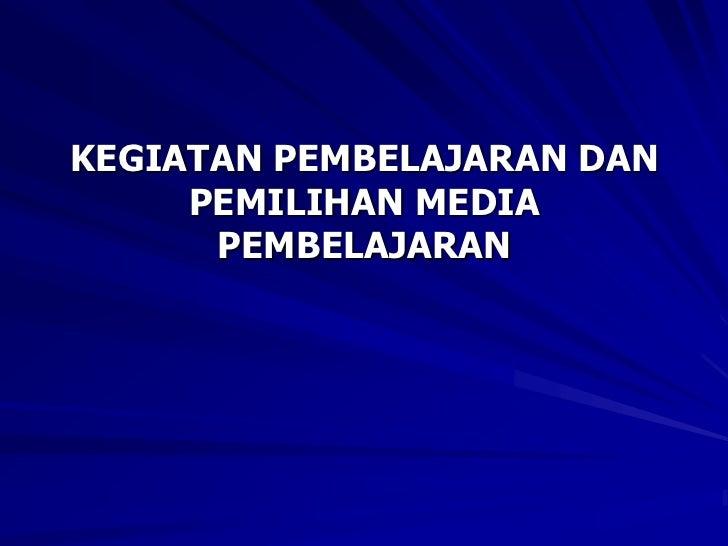 KEGIATAN PEMBELAJARAN DAN PEMILIHAN MEDIA PEMBELAJARAN<br />