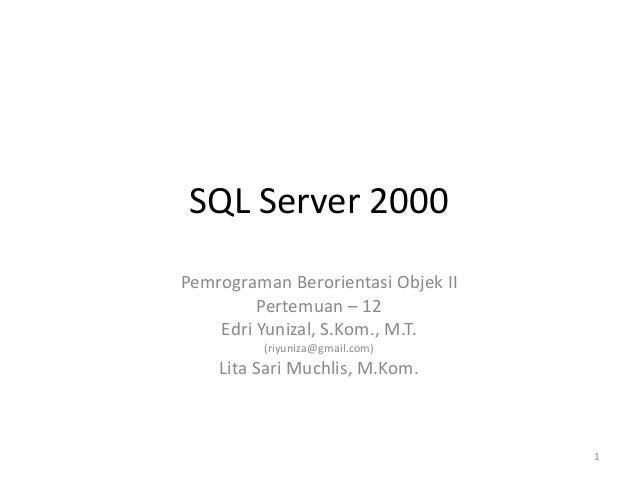 SQL Server 2000 Pemrograman Berorientasi Objek II Pertemuan – 12 Edri Yunizal, S.Kom., M.T. (riyuniza@gmail.com) Lita Sari...