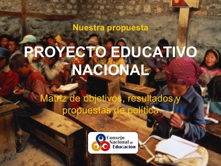 Nuestra propuestaPROYECTO EDUCATIVO     NACIONAL Matriz de objetivos, resultados y      propuestas de política