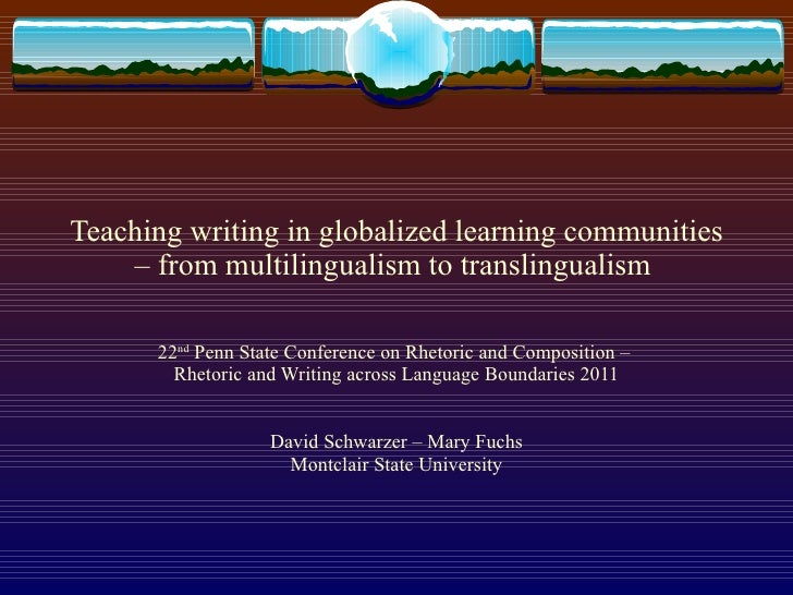 Teaching writing in globalized learning communities – from multilingualism to translingualism  22 nd  Penn State Conferenc...