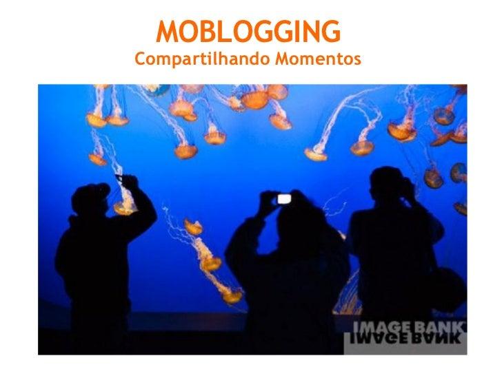 MOBLOGGING Compartilhando Momentos