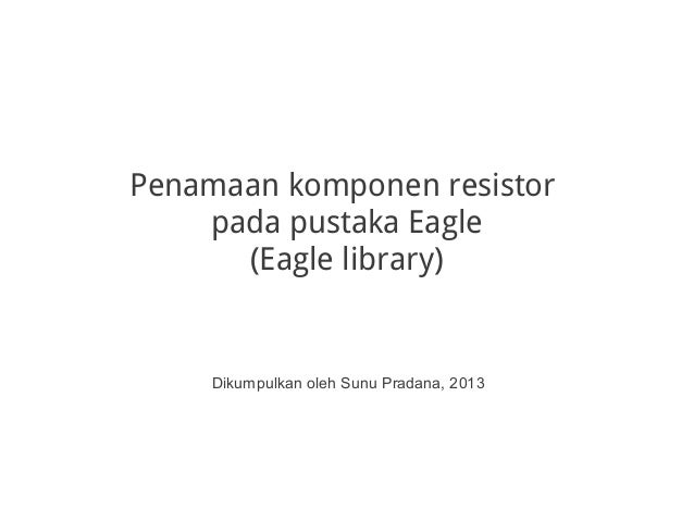 Penamaan komponen resistor pada pustaka Eagle (Eagle library) Dikumpulkan oleh Sunu Pradana, 2013