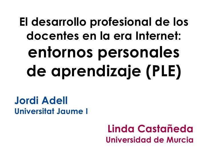 El desarrollo profesional de los  docentes en la era Internet:   entornos personales   de aprendizaje (PLE)Jordi AdellUniv...