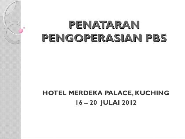 PENATARANPENGOPERASIAN PBSHOTEL MERDEKA PALACE, KUCHING       16 – 20 JULAI 2012