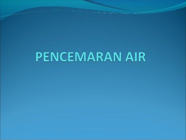 PUNCA-PUNCA PENCEMARAN AIR• Sisa buangan bahan kumbahan domestik• Sisa buangan dari aktiviti industri• Pembuangan sampah s...