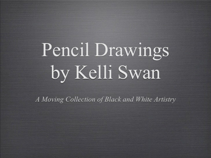 Pencil Drawings    by Kelli Swan A Moving Collection of Black and White Artistry
