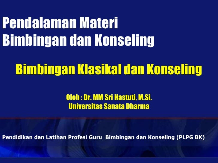 Pendalaman MateriBimbingan dan Konseling    Bimbingan Klasikal dan Konseling                     Oleh : Dr. MM Sri Hastuti...