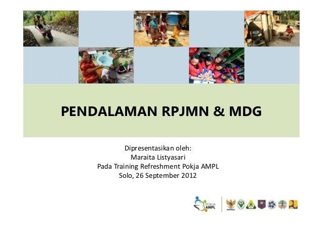 PENDALAMAN RPJMN & MDG            Dipresentasikan oleh:              Maraita Listyasari   Pada Training Refreshment Pokja ...