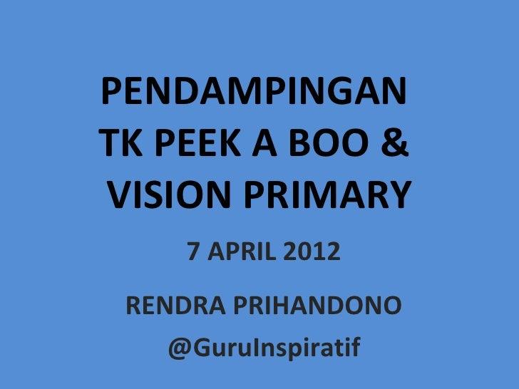 PENDAMPINGANTK PEEK A BOO &VISION PRIMARY    7 APRIL 2012 RENDRA PRIHANDONO    @GuruInspiratif