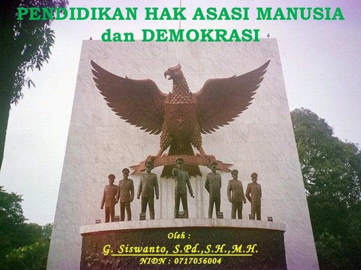 PENDIDIKAN HAK ASASI MANUSIA dan DEMOKRASI Oleh :  G. Siswanto, S.Pd.,S.H.,M.H. NIDN : 0717056004
