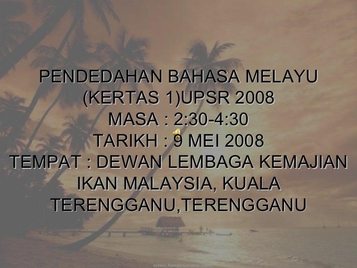 PENDEDAHAN BAHASA MELAYU (KERTAS 1)UPSR 2008 MASA : 2:30-4:30 TARIKH : 9 MEI 2008 TEMPAT : DEWAN LEMBAGA KEMAJIAN IKAN MAL...