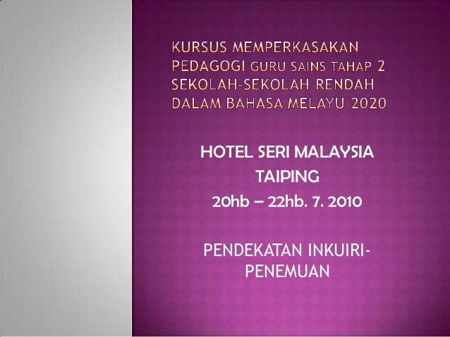 HOTEL SERI MALAYSIA      TAIPING 20hb – 22hb. 7. 2010PENDEKATAN INKUIRI-    PENEMUAN