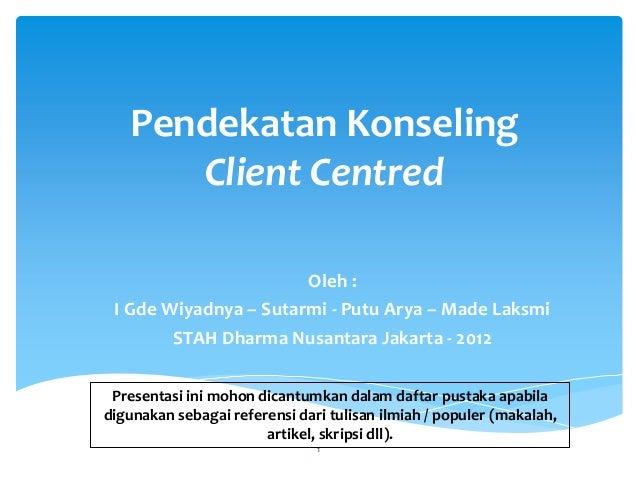 Pendekatan Konseling Client Centred Oleh : I Gde Wiyadnya – Sutarmi - Putu Arya – Made Laksmi STAH Dharma Nusantara Jakart...