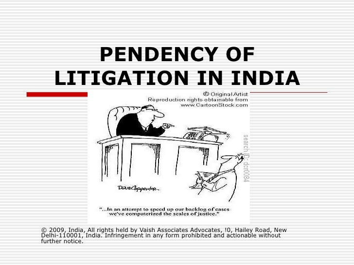 PENDENCY OF LITIGATION IN INDIA © 2009, India, All rights held by Vaish Associates Advocates, !0, Hailey Road, New Delhi-1...