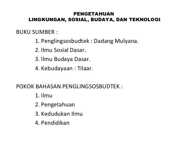 PENGETAHUAN  LINGKUNGAN, SOSIAL, BUDAYA, DAN TEKNOLOGI BUKU SUMBER :  1. Penglingsosbudtek : Dadang Mulyana. 2. Ilmu Sosia...
