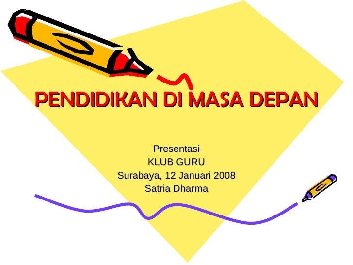 PENDIDIKAN DI MASA DEPAN Presentasi KLUB GURU Surabaya, 12 Januari 2008 Satria Dharma
