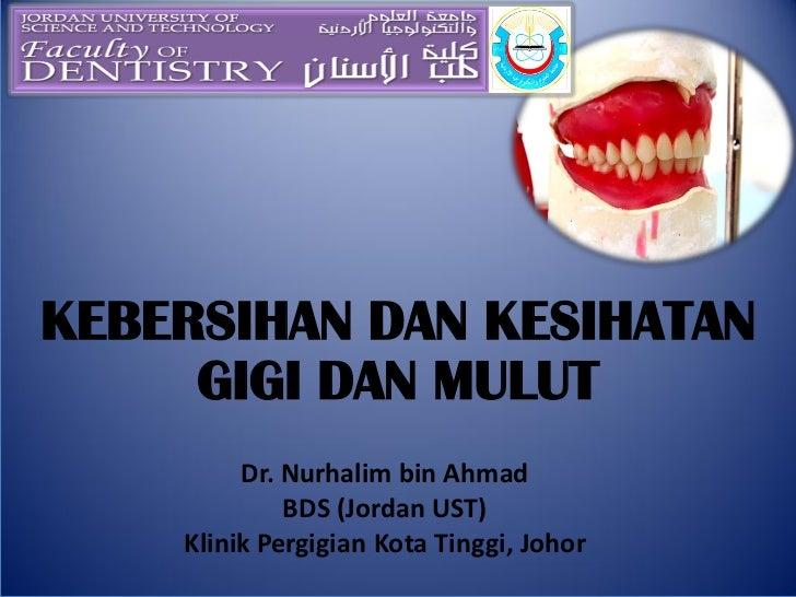 KEBERSIHAN DAN KESIHATAN     GIGI DAN MULUT         Dr. Nurhalim bin Ahmad             BDS (Jordan UST)    Klinik Pergigia...