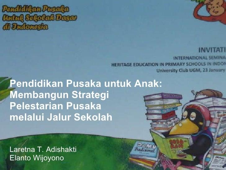 Pendidikan Pusaka untuk Anak: Membangun Strategi  Pelestarian Pusaka  melalui Jalur Sekolah   Laretna T. Adishakti Elanto ...