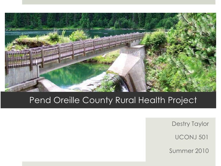 Pend Oreille County Rural Health Project<br />Destry Taylor<br />UCONJ 501<br />Summer 2010<br />