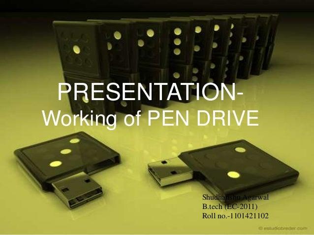 PRESENTATION- Working of PEN DRIVE Shudhanshu Agarwal B.tech (EC-2011) Roll no.-1101421102