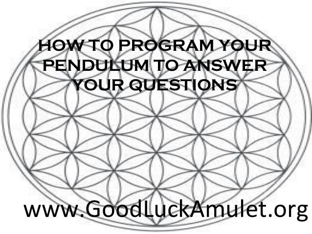 HOW TO PROGRAM YOUR PENDULUM TO ANSWER   YOUR QUESTIONSwww.GoodLuckAmulet.org