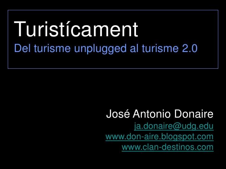 Turistícament Del turisme unplugged al turisme 2.0                       José Antonio Donaire                        ja.do...