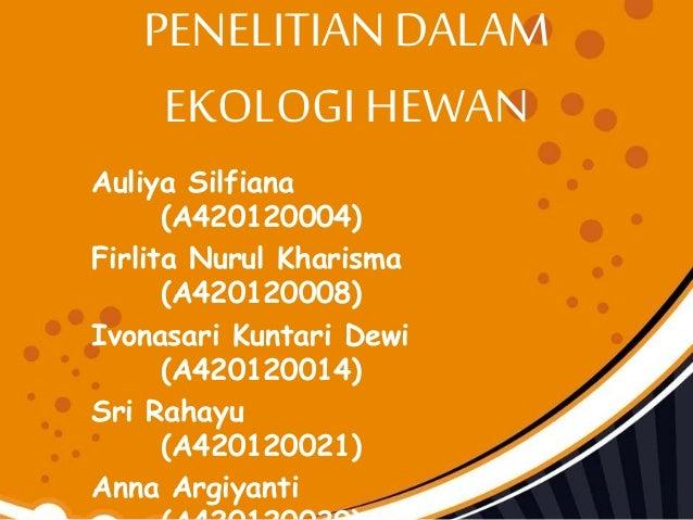 PENELITIAN DALAM EKOLOGI HEWAN Auliya Silfiana (A420120004) Firlita Nurul Kharisma (A420120008) Ivonasari Kuntari Dewi (A4...
