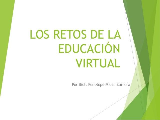 LOS RETOS DE LA EDUCACIÓN VIRTUAL Por Biol. Penelope Marin Zamora